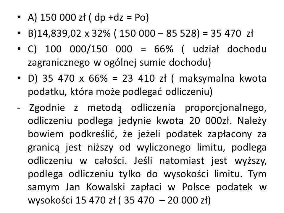 A) 150 000 zł ( dp +dz = Po) B)14,839,02 x 32% ( 150 000 – 85 528) = 35 470 zł.