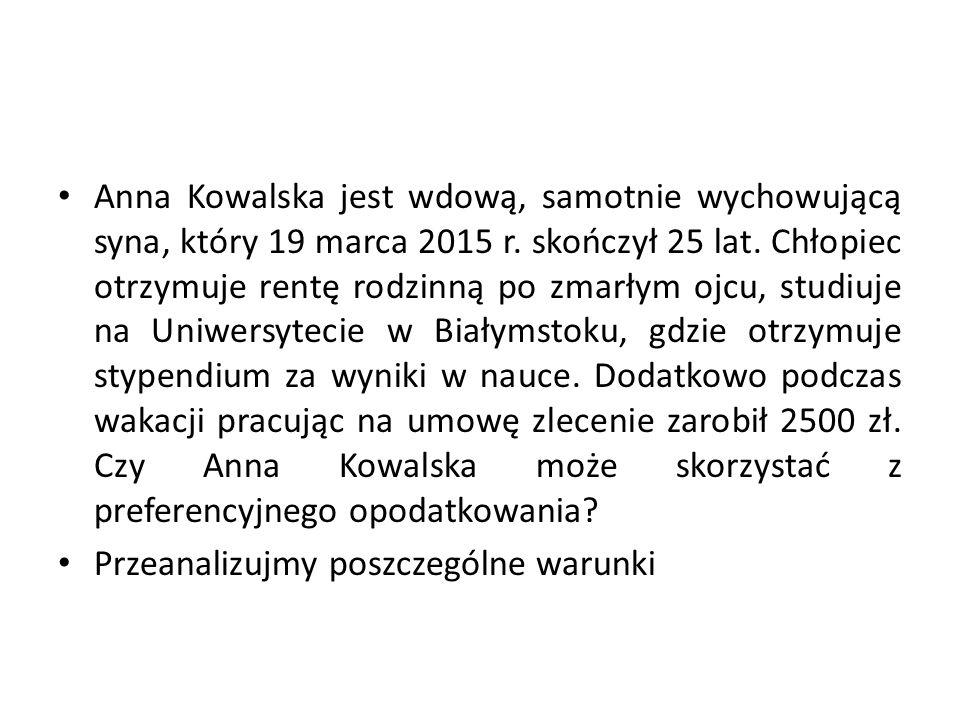 Anna Kowalska jest wdową, samotnie wychowującą syna, który 19 marca 2015 r. skończył 25 lat. Chłopiec otrzymuje rentę rodzinną po zmarłym ojcu, studiuje na Uniwersytecie w Białymstoku, gdzie otrzymuje stypendium za wyniki w nauce. Dodatkowo podczas wakacji pracując na umowę zlecenie zarobił 2500 zł. Czy Anna Kowalska może skorzystać z preferencyjnego opodatkowania