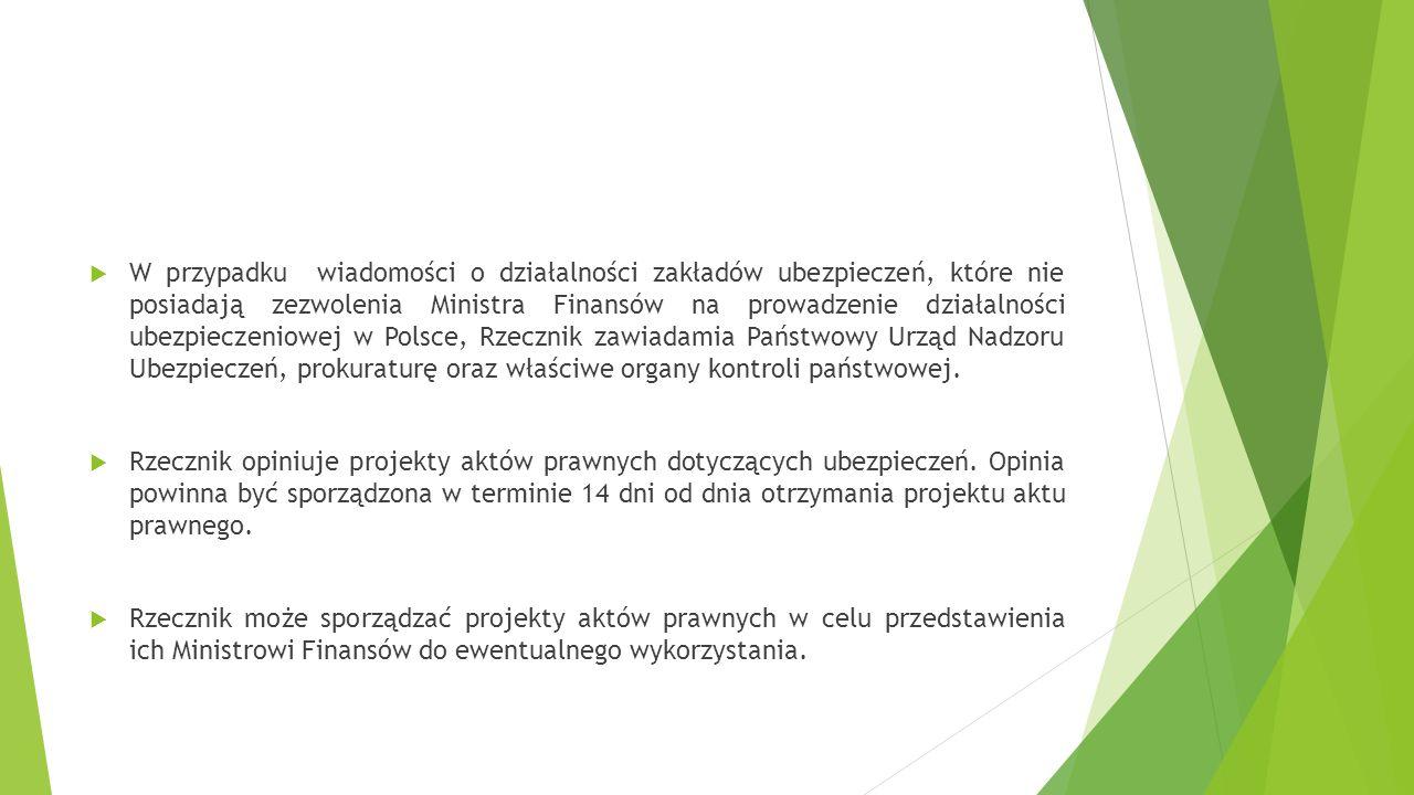W przypadku wiadomości o działalności zakładów ubezpieczeń, które nie posiadają zezwolenia Ministra Finansów na prowadzenie działalności ubezpieczeniowej w Polsce, Rzecznik zawiadamia Państwowy Urząd Nadzoru Ubezpieczeń, prokuraturę oraz właściwe organy kontroli państwowej.