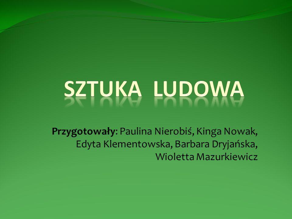 Sztuka Ludowa Przygotowały: Paulina Nierobiś, Kinga Nowak, Edyta Klementowska, Barbara Dryjańska, Wioletta Mazurkiewicz.