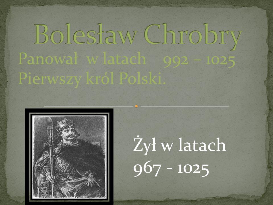 Bolesław Chrobry Żył w latach 967 - 1025 Panował w latach 992 – 1025