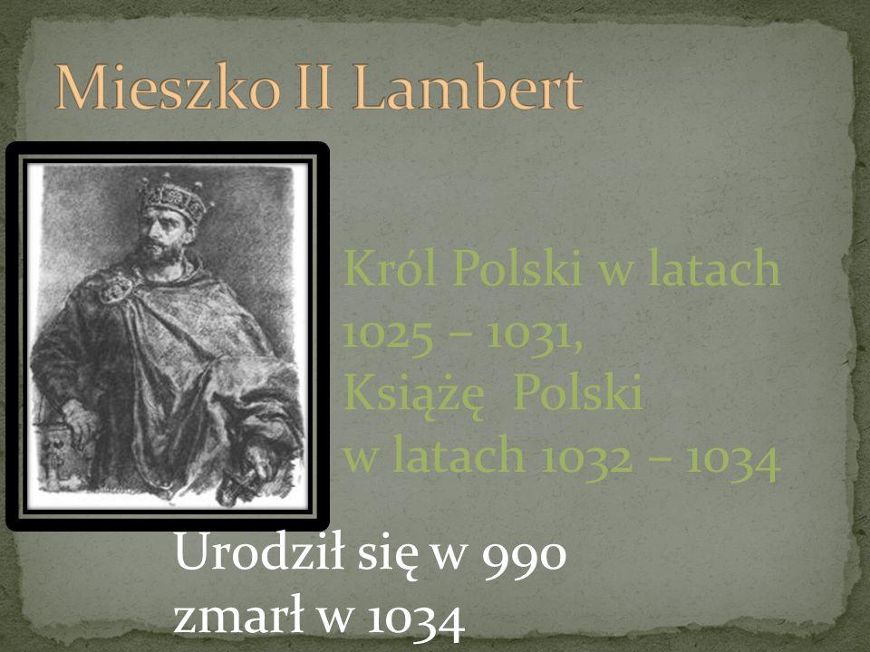 Mieszko II Lambert Urodził się w 990 zmarł w 1034