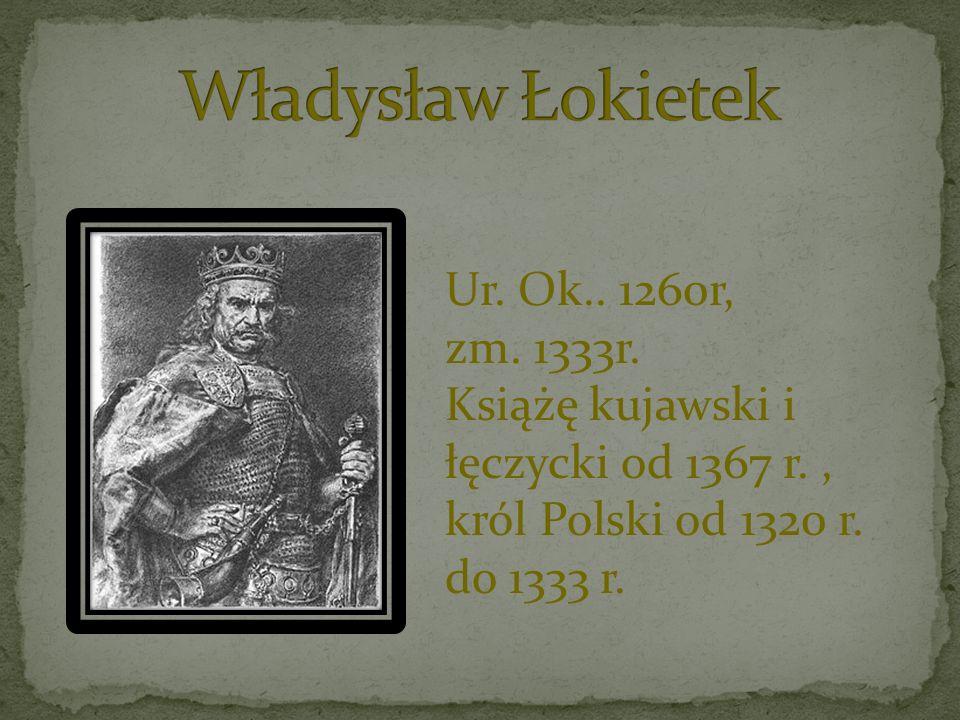 Władysław Łokietek Ur. Ok.. 1260r, zm. 1333r.