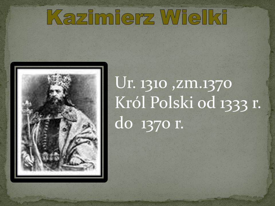 Kazimierz Wielki Ur. 1310 ,zm.1370 Król Polski od 1333 r. do 1370 r.