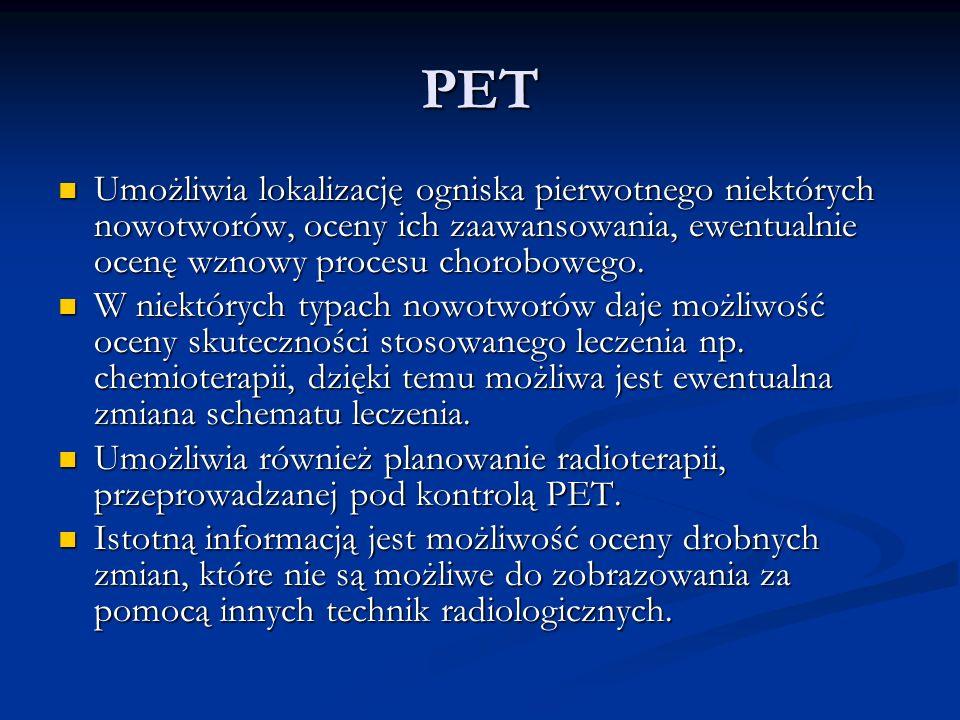 PET Umożliwia lokalizację ogniska pierwotnego niektórych nowotworów, oceny ich zaawansowania, ewentualnie ocenę wznowy procesu chorobowego.