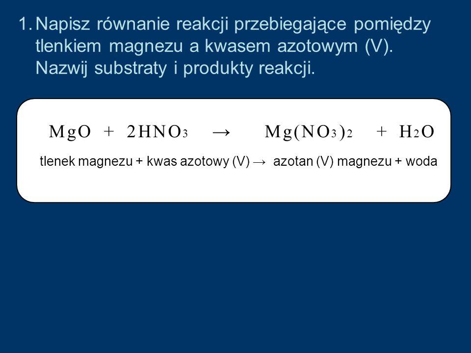 Napisz równanie reakcji przebiegające pomiędzy tlenkiem magnezu a kwasem azotowym (V). Nazwij substraty i produkty reakcji.