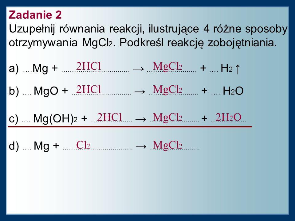 Zadanie 2 Uzupełnij równania reakcji, ilustrujące 4 różne sposoby otrzymywania MgCl2. Podkreśl reakcję zobojętniania.