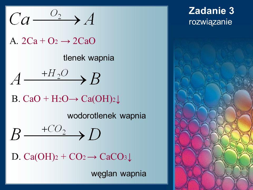 Zadanie 3 A. 2Ca + O2 → 2CaO B. CaO + H2O→ Ca(OH)2↓