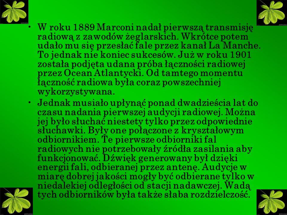 W roku 1889 Marconi nadał pierwszą transmisję radiową z zawodów żeglarskich. Wkrótce potem udało mu się przesłać fale przez kanał La Manche. To jednak nie koniec sukcesów. Już w roku 1901 została podjęta udana próba łączności radiowej przez Ocean Atlantycki. Od tamtego momentu łączność radiowa była coraz powszechniej wykorzystywana.
