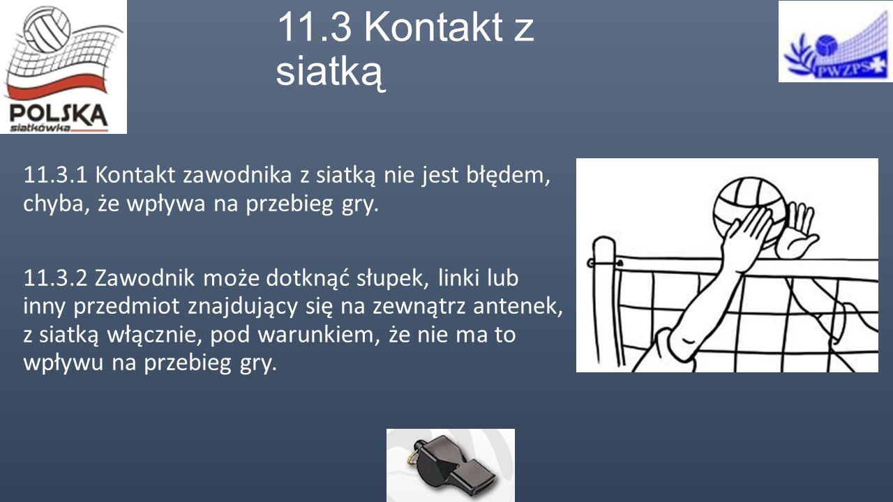 11.3 Kontakt z siatką 11.3.1 Kontakt zawodnika z siatką nie jest błędem, chyba, że wpływa na przebieg gry.