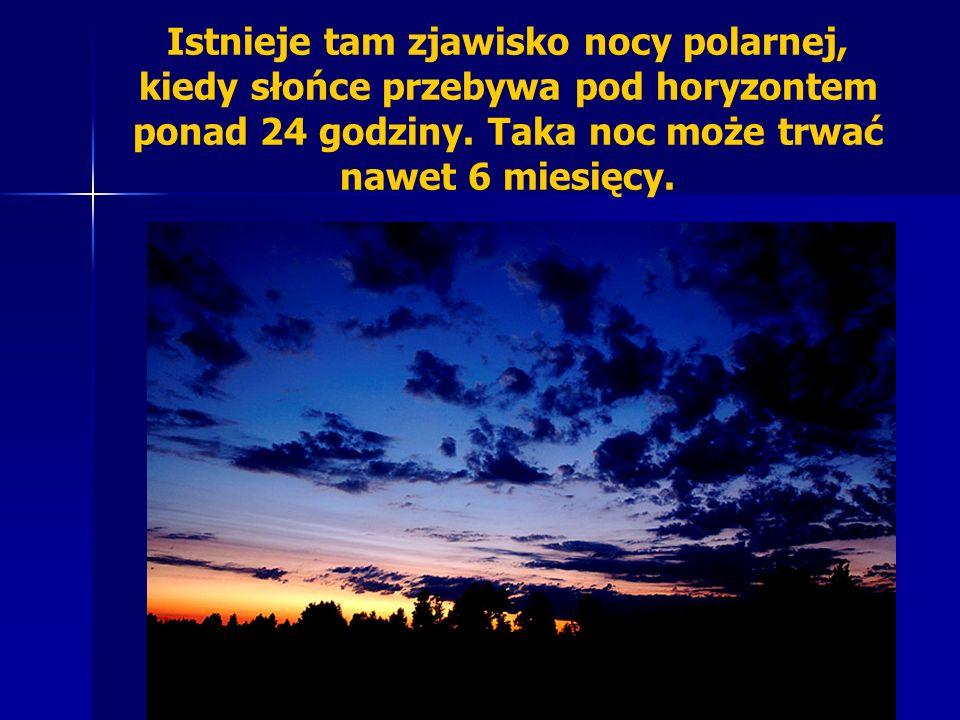 Istnieje tam zjawisko nocy polarnej, kiedy słońce przebywa pod horyzontem ponad 24 godziny.