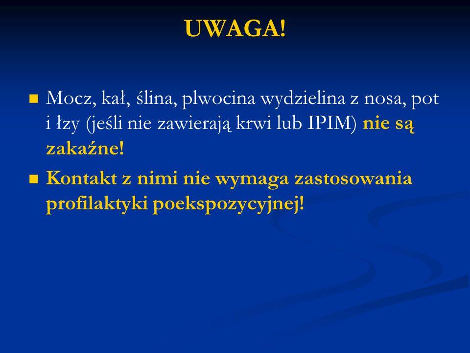 UWAGA! Mocz, kał, ślina, plwocina wydzielina z nosa, pot i łzy (jeśli nie zawierają krwi lub IPIM) nie są zakaźne!