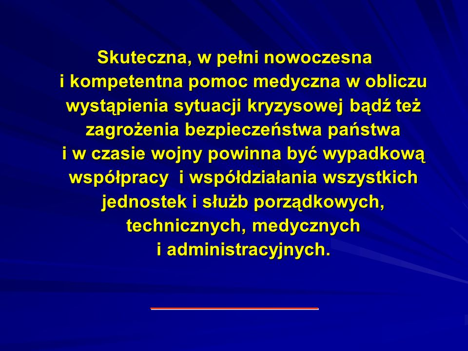 Skuteczna, w pełni nowoczesna i kompetentna pomoc medyczna w obliczu wystąpienia sytuacji kryzysowej bądź też zagrożenia bezpieczeństwa państwa i w czasie wojny powinna być wypadkową współpracy i współdziałania wszystkich jednostek i służb porządkowych, technicznych, medycznych i administracyjnych.