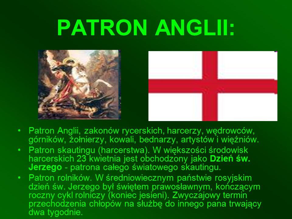 PATRON ANGLII: Patron Anglii, zakonów rycerskich, harcerzy, wędrowców, górników, żołnierzy, kowali, bednarzy, artystów i więźniów.