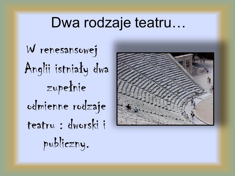 Dwa rodzaje teatru… W renesansowej Anglii istniały dwa zupełnie odmienne rodzaje teatru : dworski i publiczny.