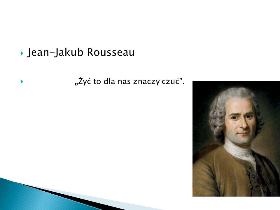 """Jean-Jakub Rousseau """"Żyć to dla nas znaczy czuć ."""