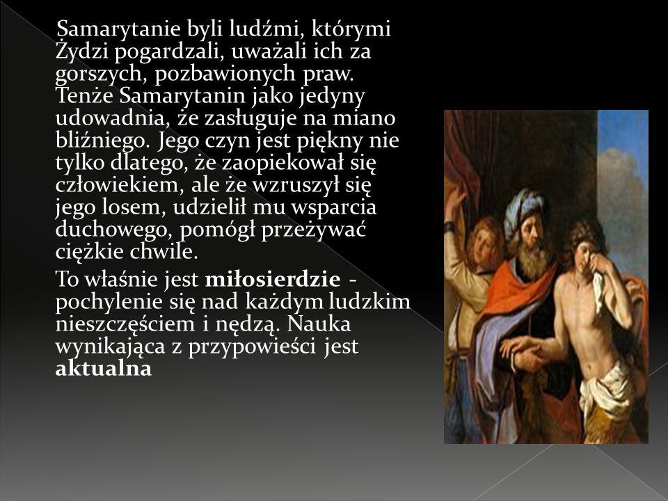 Samarytanie byli ludźmi, którymi Żydzi pogardzali, uważali ich za gorszych, pozbawionych praw. Tenże Samarytanin jako jedyny udowadnia, że zasługuje na miano bliźniego. Jego czyn jest piękny nie tylko dlatego, że zaopiekował się człowiekiem, ale że wzruszył się jego losem, udzielił mu wsparcia duchowego, pomógł przeżywać ciężkie chwile.