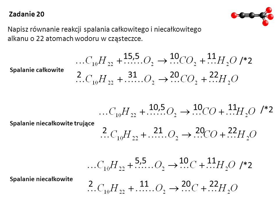 Zadanie 20 Napisz równanie reakcji spalania całkowitego i niecałkowitego. alkanu o 22 atomach wodoru w cząsteczce.