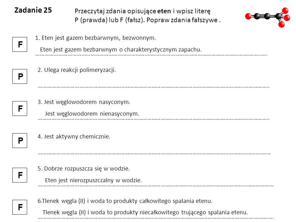 Zadanie 25 F P F P F F Przeczytaj zdania opisujące eten i wpisz literę
