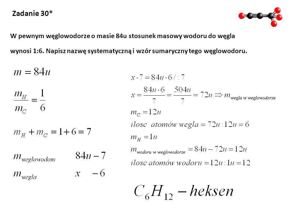 Zadanie 30* W pewnym węglowodorze o masie 84u stosunek masowy wodoru do węgla.