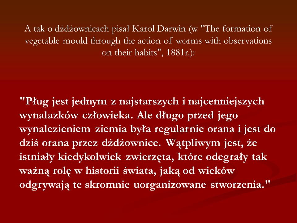 A tak o dżdżownicach pisał Karol Darwin (w The formation of vegetable mould through the action of worms with observations on their habits , 1881r.):