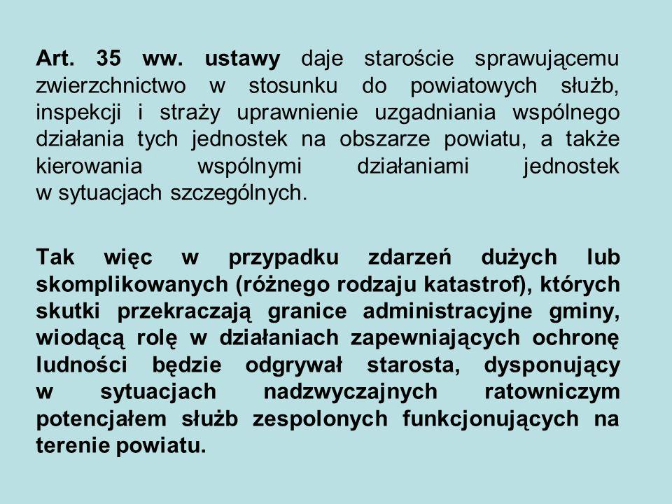 Art. 35 ww. ustawy daje staroście sprawującemu zwierzchnictwo w stosunku do powiatowych służb, inspekcji i straży uprawnienie uzgadniania wspólnego działania tych jednostek na obszarze powiatu, a także kierowania wspólnymi działaniami jednostek w sytuacjach szczególnych.