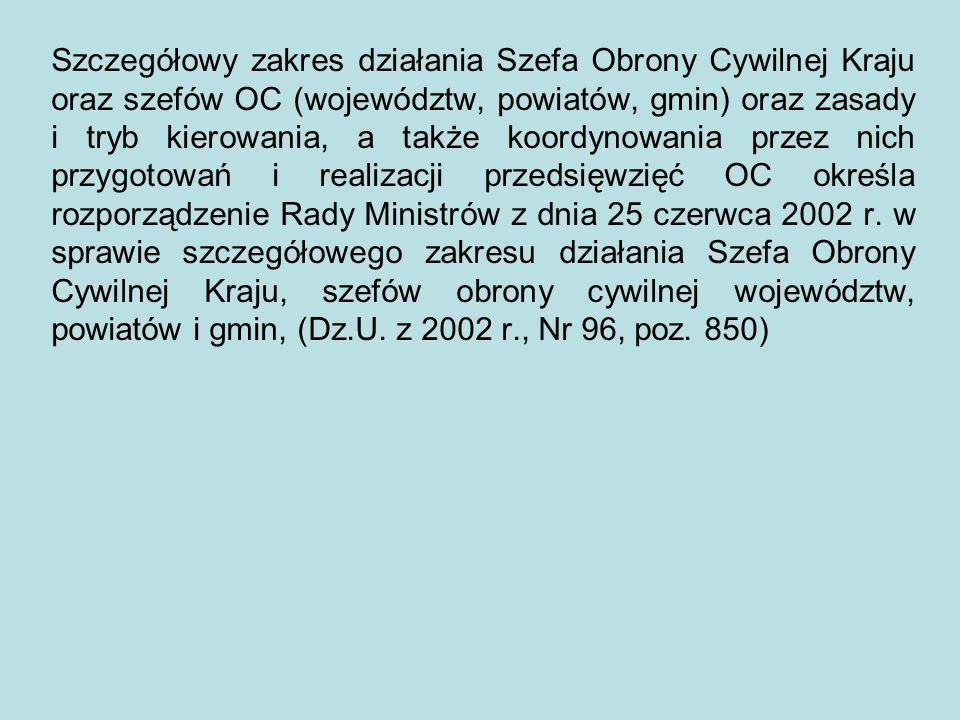 Szczegółowy zakres działania Szefa Obrony Cywilnej Kraju oraz szefów OC (województw, powiatów, gmin) oraz zasady i tryb kierowania, a także koordynowania przez nich przygotowań i realizacji przedsięwzięć OC określa rozporządzenie Rady Ministrów z dnia 25 czerwca 2002 r.