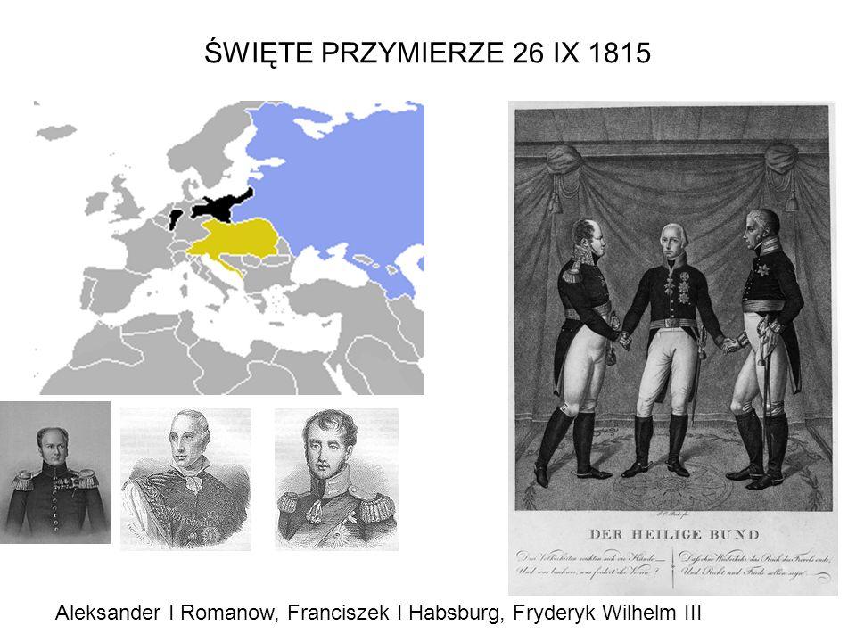 ŚWIĘTE PRZYMIERZE 26 IX 1815 Aleksander I Romanow, Franciszek I Habsburg, Fryderyk Wilhelm III