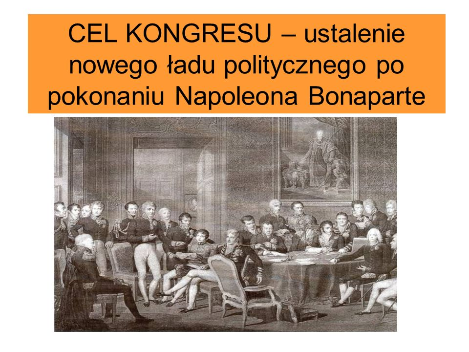 CEL KONGRESU – ustalenie nowego ładu politycznego po pokonaniu Napoleona Bonaparte