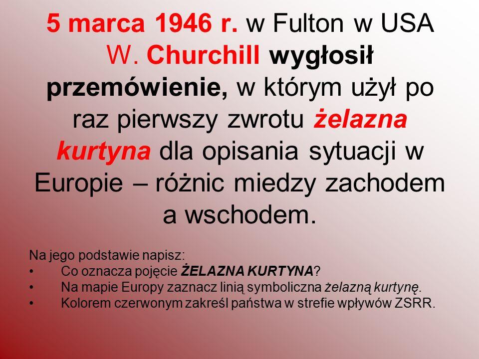 5 marca 1946 r. w Fulton w USA W. Churchill wygłosił przemówienie, w którym użył po raz pierwszy zwrotu żelazna kurtyna dla opisania sytuacji w Europie – różnic miedzy zachodem a wschodem.