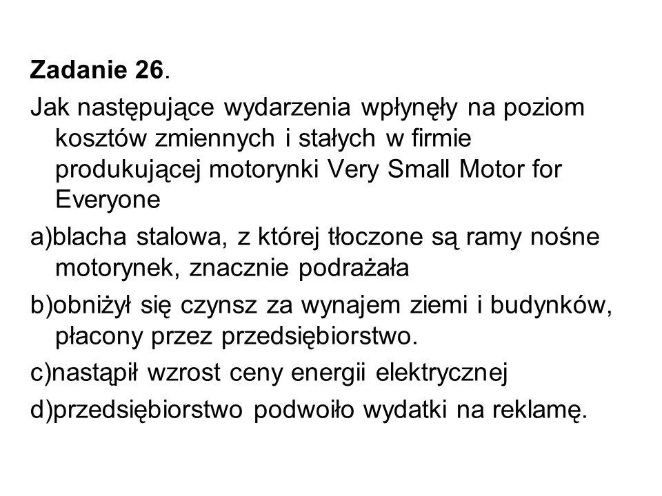Zadanie 26. Jak następujące wydarzenia wpłynęły na poziom kosztów zmiennych i stałych w firmie produkującej motorynki Very Small Motor for Everyone.