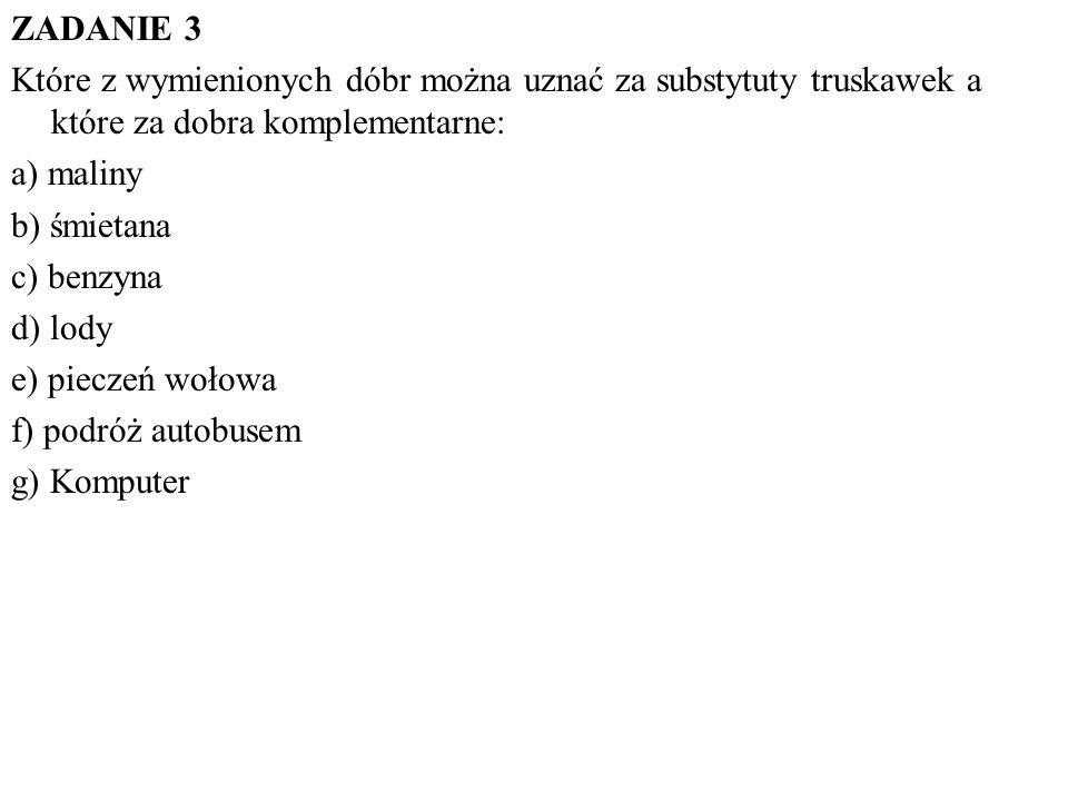 ZADANIE 3 Które z wymienionych dóbr można uznać za substytuty truskawek a które za dobra komplementarne: