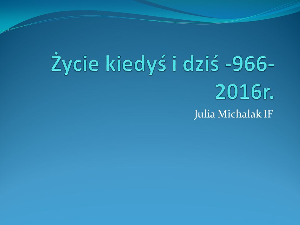 Życie kiedyś i dziś -966-2016r. Julia Michalak IF