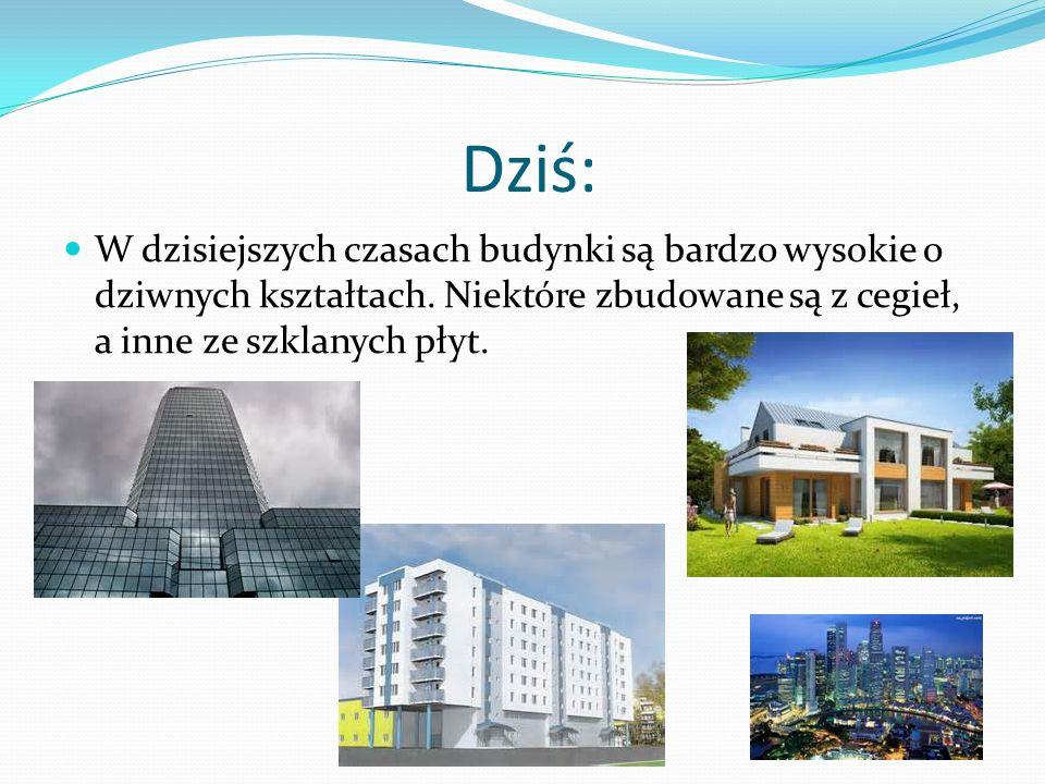 Dziś: W dzisiejszych czasach budynki są bardzo wysokie o dziwnych kształtach.