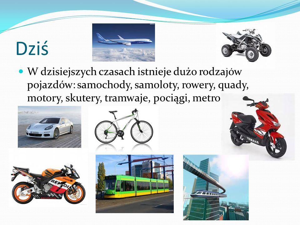 Dziś W dzisiejszych czasach istnieje dużo rodzajów pojazdów: samochody, samoloty, rowery, quady, motory, skutery, tramwaje, pociągi, metro.