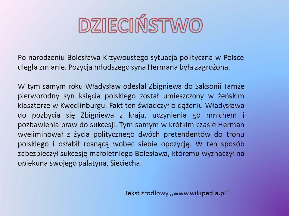 DZIECIŃSTWO Po narodzeniu Bolesława Krzywoustego sytuacja polityczna w Polsce uległa zmianie. Pozycja młodszego syna Hermana była zagrożona.