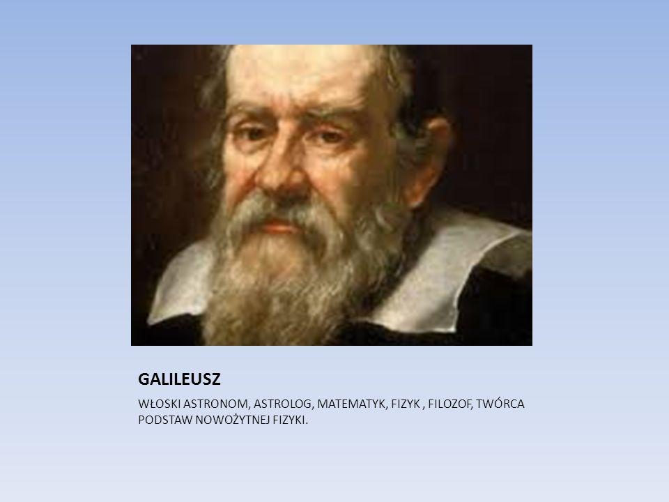 GALILEUSZ WŁOSKI ASTRONOM, ASTROLOG, MATEMATYK, FIZYK , FILOZOF, TWÓRCA PODSTAW NOWOŻYTNEJ FIZYKI.