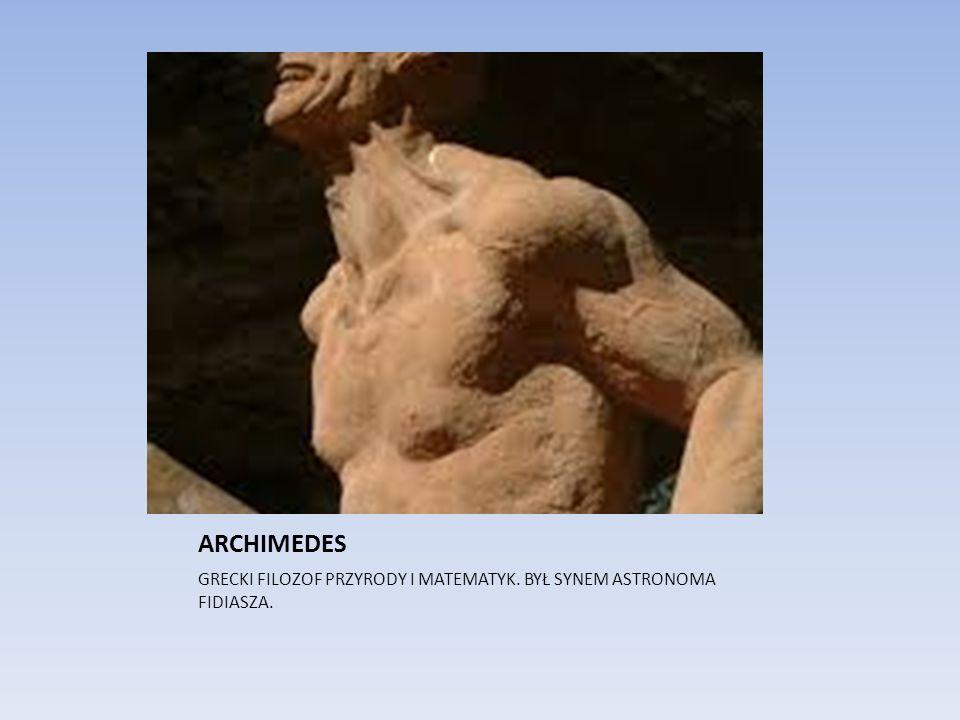 ARCHIMEDES GRECKI FILOZOF PRZYRODY I MATEMATYK. BYŁ SYNEM ASTRONOMA FIDIASZA.
