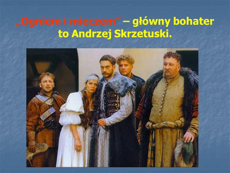 """""""Ogniem i mieczem – główny bohater to Andrzej Skrzetuski."""