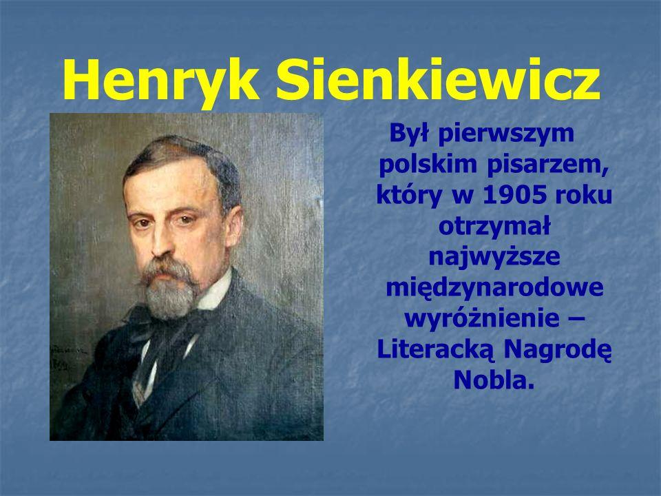 Henryk Sienkiewicz Był pierwszym polskim pisarzem, który w 1905 roku otrzymał najwyższe międzynarodowe wyróżnienie – Literacką Nagrodę Nobla.