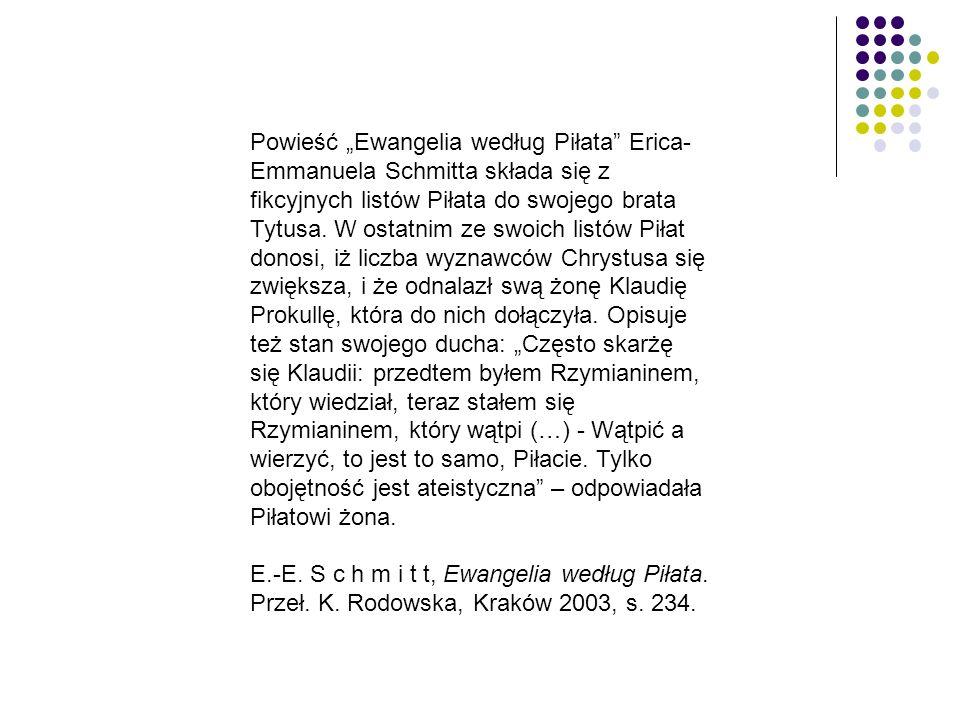 """Powieść """"Ewangelia według Piłata Erica-Emmanuela Schmitta składa się z fikcyjnych listów Piłata do swojego brata Tytusa. W ostatnim ze swoich listów Piłat donosi, iż liczba wyznawców Chrystusa się zwiększa, i że odnalazł swą żonę Klaudię Prokullę, która do nich dołączyła. Opisuje też stan swojego ducha: """"Często skarżę się Klaudii: przedtem byłem Rzymianinem, który wiedział, teraz stałem się Rzymianinem, który wątpi (…) - Wątpić a wierzyć, to jest to samo, Piłacie. Tylko obojętność jest ateistyczna – odpowiadała Piłatowi żona."""