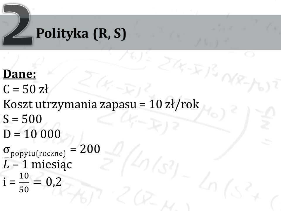 2 Polityka (R, S) Dane: C = 50 zł Koszt utrzymania zapasu = 10 zł/rok