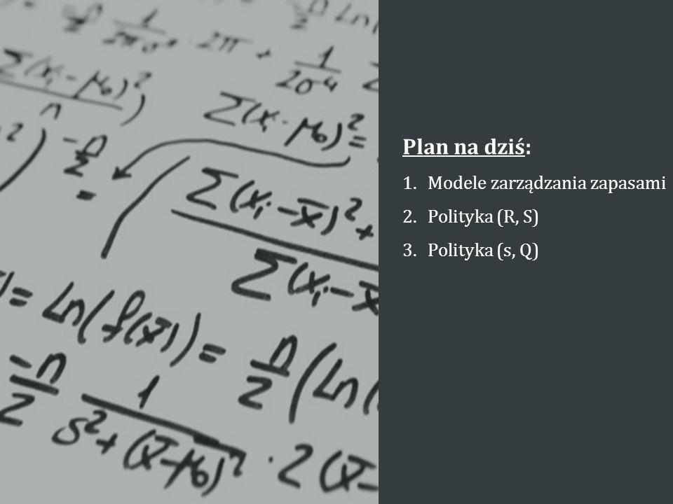 Plan na dziś: Modele zarządzania zapasami Polityka (R, S)
