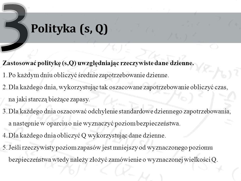 3 Polityka (s, Q) Zastosować politykę (s,Q) uwzględniając rzeczywiste dane dzienne. Po każdym dniu obliczyć średnie zapotrzebowanie dzienne.