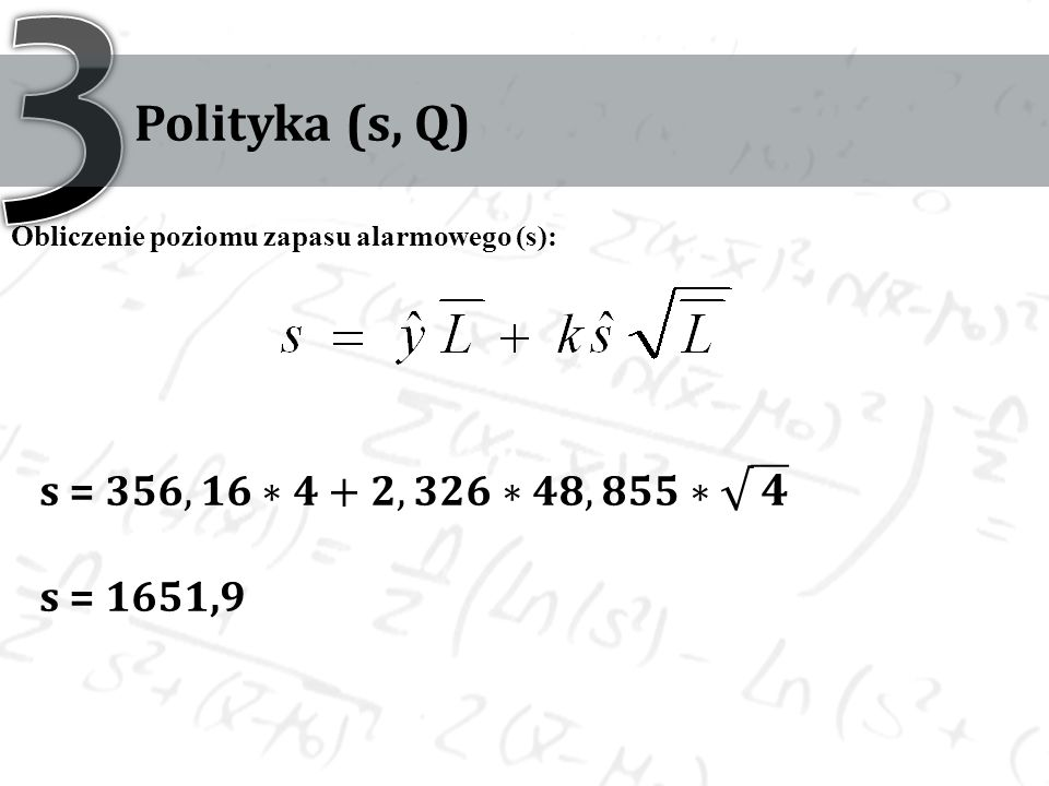 3 Polityka (s, Q) s = 𝟑𝟓𝟔,𝟏𝟔∗𝟒+𝟐,𝟑𝟐𝟔∗𝟒𝟖,𝟖𝟓𝟓∗ 𝟒 s = 1651,9