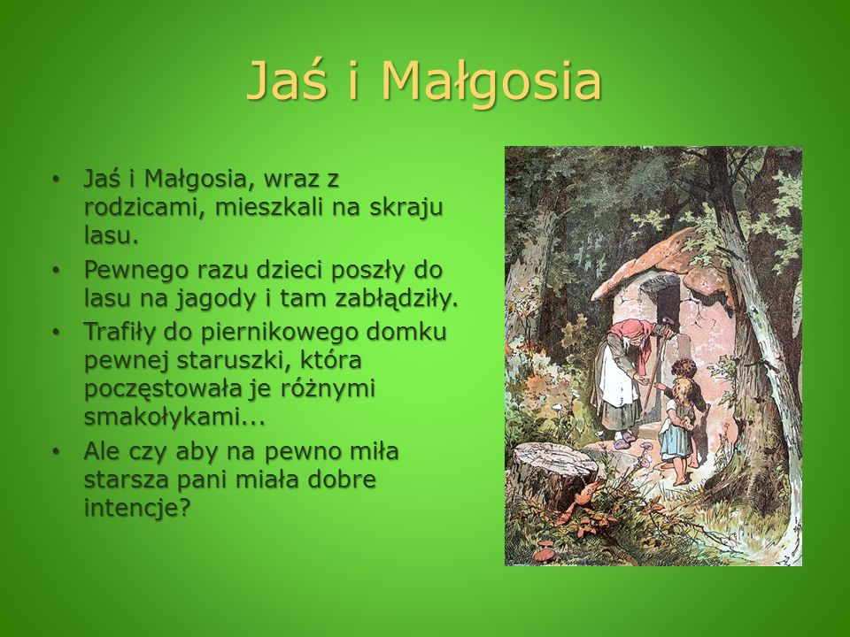 Jaś i Małgosia Jaś i Małgosia, wraz z rodzicami, mieszkali na skraju lasu. Pewnego razu dzieci poszły do lasu na jagody i tam zabłądziły.