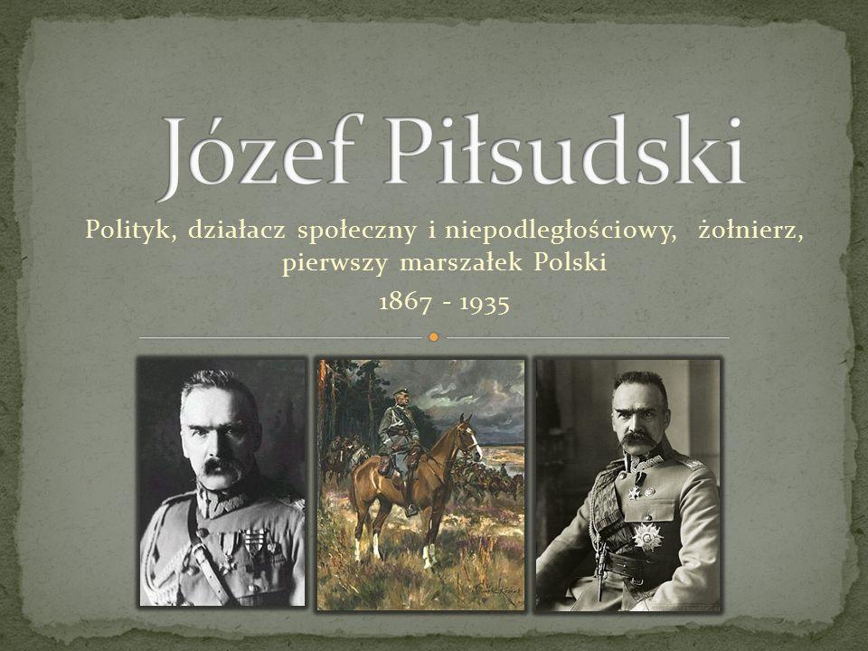 Józef Piłsudski Polityk, działacz społeczny i niepodległościowy, żołnierz, pierwszy marszałek Polski.