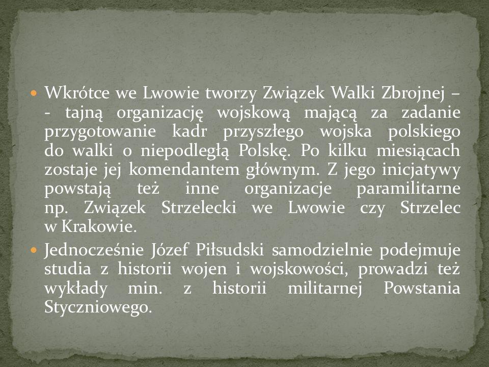 Wkrótce we Lwowie tworzy Związek Walki Zbrojnej – - tajną organizację wojskową mającą za zadanie przygotowanie kadr przyszłego wojska polskiego do walki o niepodległą Polskę. Po kilku miesiącach zostaje jej komendantem głównym. Z jego inicjatywy powstają też inne organizacje paramilitarne np. Związek Strzelecki we Lwowie czy Strzelec w Krakowie.