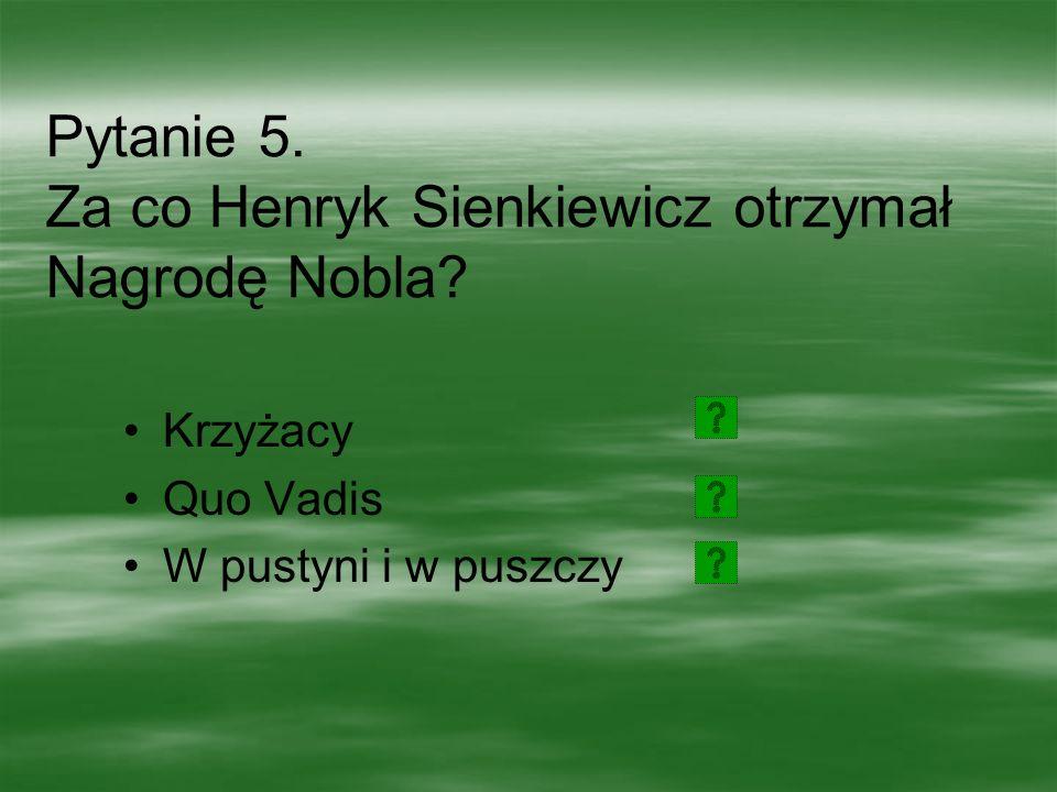 Pytanie 5. Za co Henryk Sienkiewicz otrzymał Nagrodę Nobla