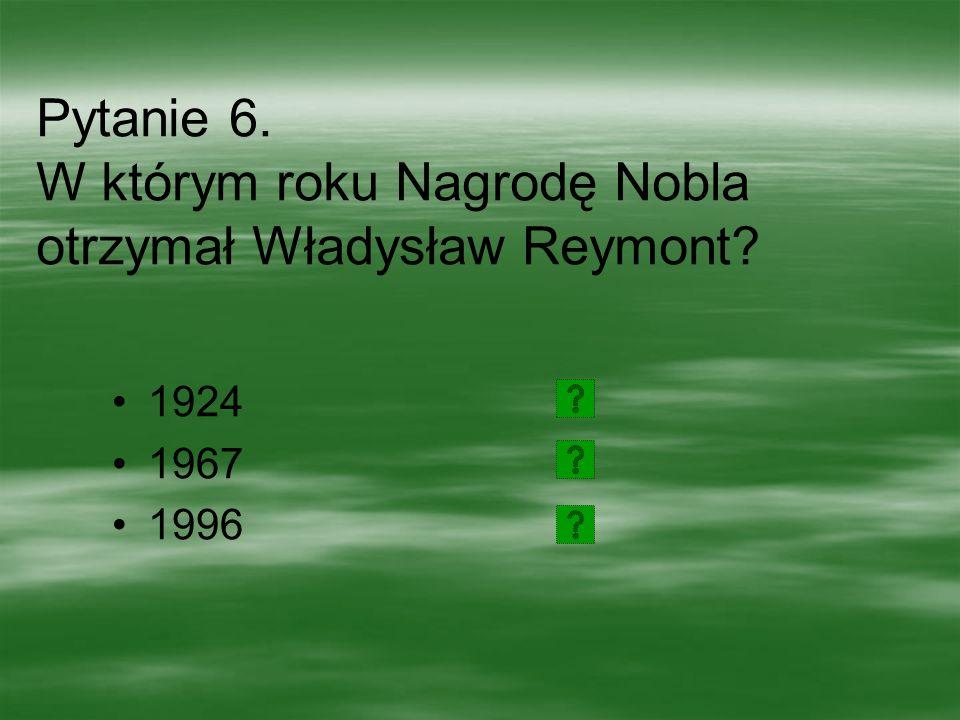 Pytanie 6. W którym roku Nagrodę Nobla otrzymał Władysław Reymont